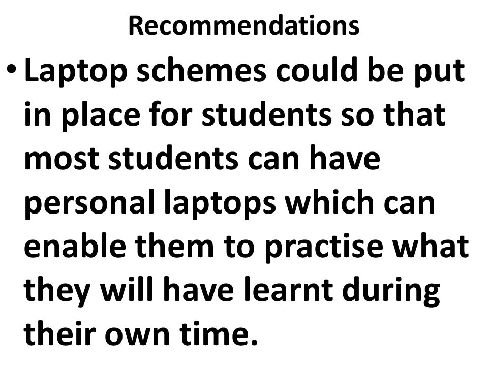 Recommendations Laptop schemes could be put in place for students so that most students can have personal laptops which can enable them to practise what they will have learnt during their own time.