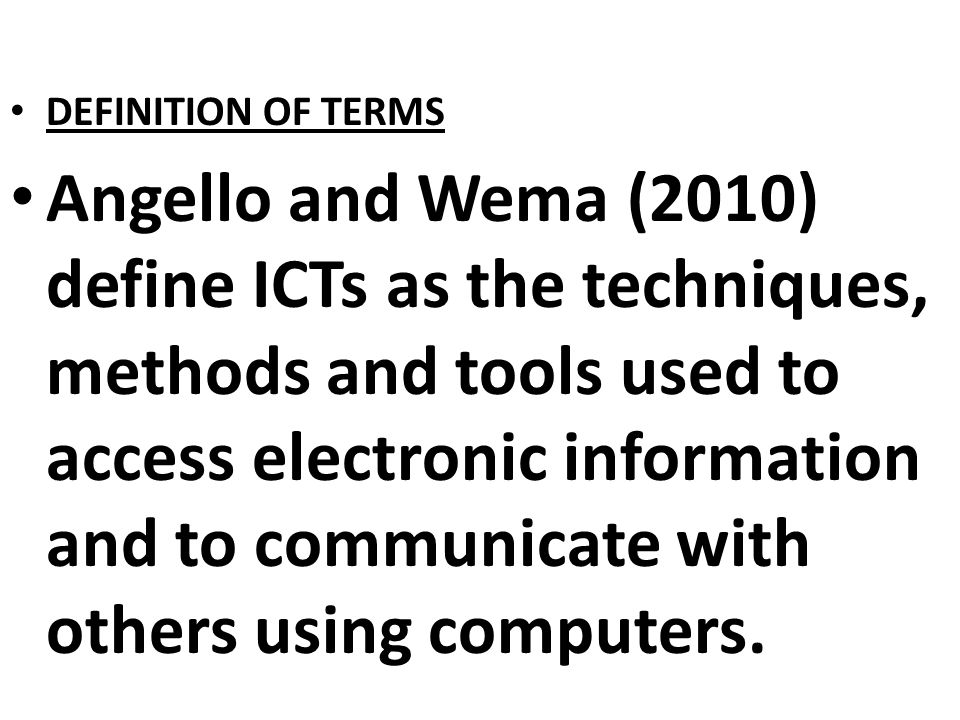 DEFINITION OF TERMS Angello and Wema (2010) define ICTs as the techniques, methods and tools used to access electronic information and to communicate with others using computers.