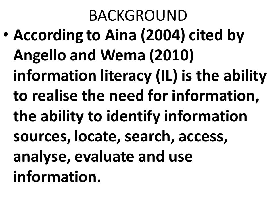BACKGROUND According to Aina (2004) cited by Angello and Wema (2010) information literacy (IL) is the ability to realise the need for information, the ability to identify information sources, locate, search, access, analyse, evaluate and use information.