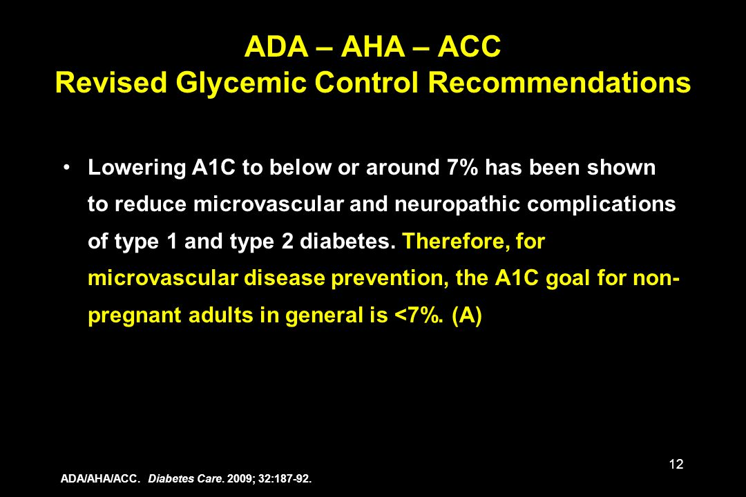12 Lowering A1C to below or around 7% has been shown to reduce microvascular and neuropathic complications of type 1 and type 2 diabetes. Therefore, f