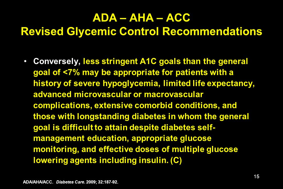 15 Conversely, less stringent A1C goals than the general goal of <7% may be appropriate for patients with a history of severe hypoglycemia, limited li