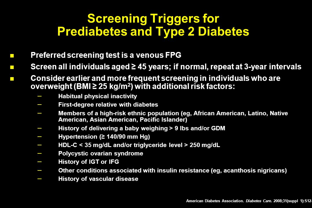 Screening Triggers for Prediabetes and Type 2 Diabetes Preferred screening test is a venous FPG Screen all individuals aged ≥ 45 years; if normal, rep