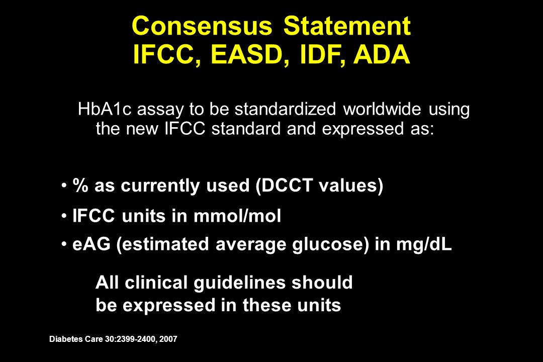 HbA1c assay to be standardized worldwide using the new IFCC standard and expressed as: Consensus Statement IFCC, EASD, IDF, ADA All clinical guideline