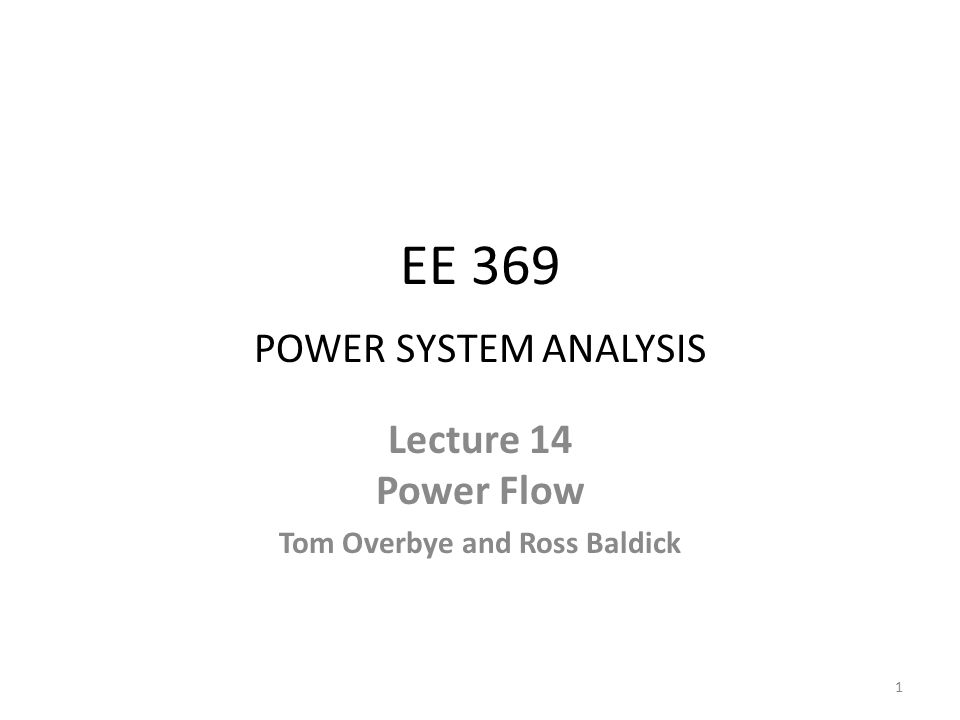 EE 369 POWER SYSTEM ANALYSIS Lecture 14 Power Flow Tom Overbye and Ross Baldick 1