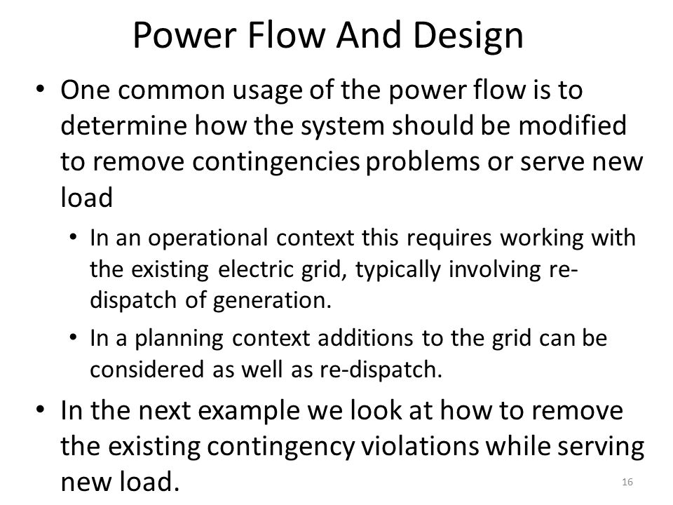 Power Flow And Design One common usage of the power flow is to determine how the system should be modified to remove contingencies problems or serve new load In an operational context this requires working with the existing electric grid, typically involving re- dispatch of generation.