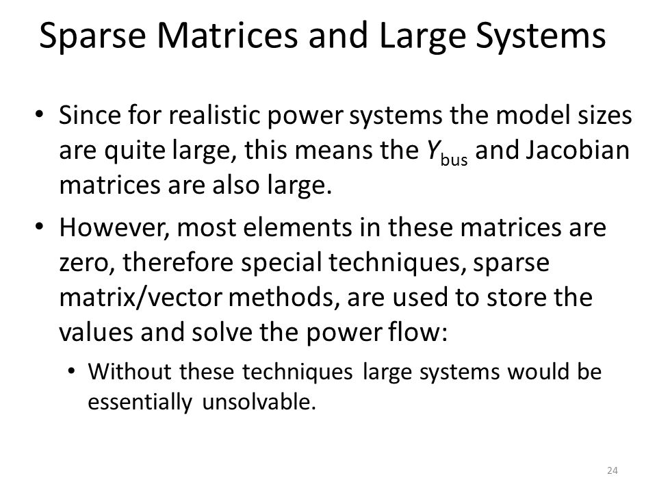 Sparse Matrices and Large Systems Since for realistic power systems the model sizes are quite large, this means the Y bus and Jacobian matrices are also large.