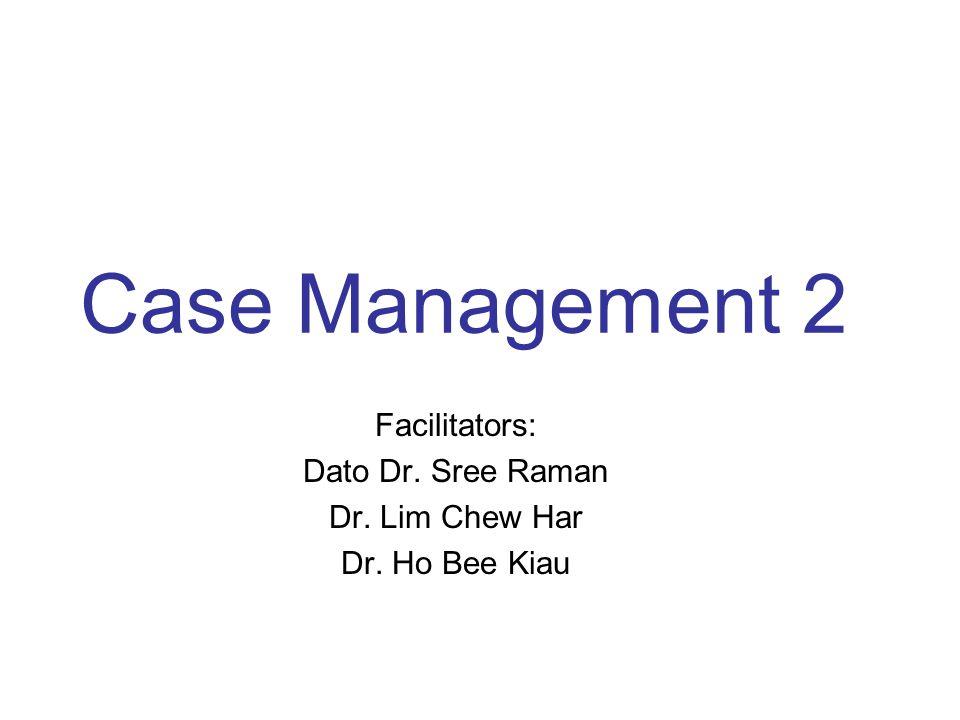 Case Management 2 Facilitators: Dato Dr. Sree Raman Dr. Lim Chew Har Dr. Ho Bee Kiau