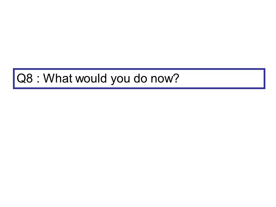 Q8 : What would you do now?