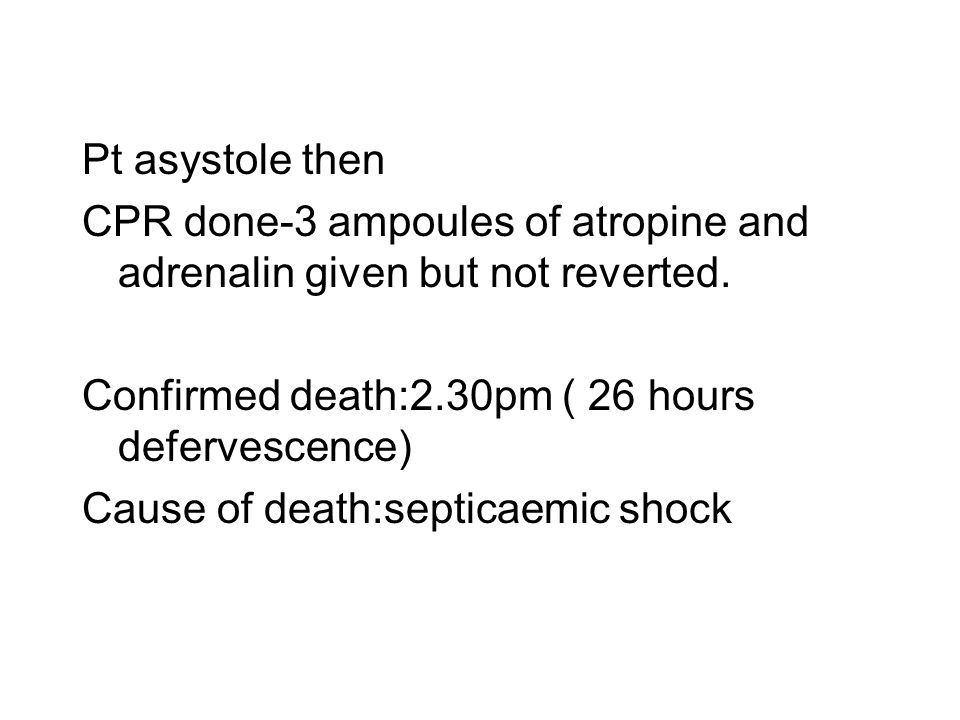 Pt asystole then CPR done-3 ampoules of atropine and adrenalin given but not reverted. Confirmed death:2.30pm ( 26 hours defervescence) Cause of death