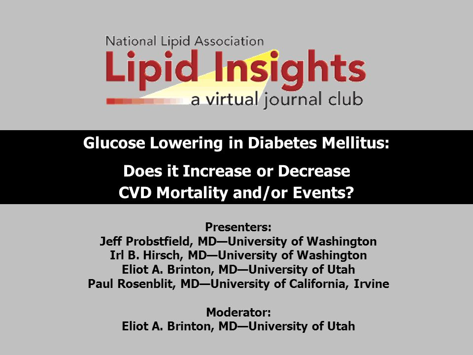 Glucose Lowering in Diabetes Mellitus: Does it Increase or Decrease CVD Mortality and/or Events? Presenters: Jeff Probstfield, MD—University of Washin