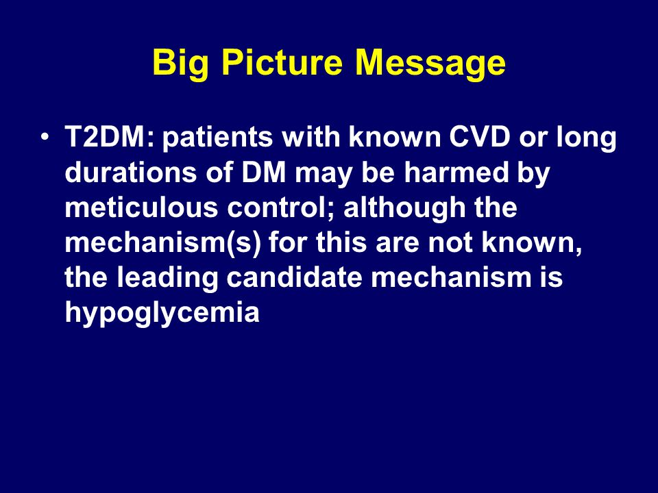 Big Picture Message T2DM: patients with known CVD or long durations of DM may be harmed by meticulous control; although the mechanism(s) for this are