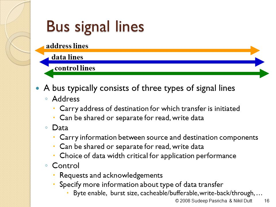 Bus signal lines © 2008 Sudeep Pasricha & Nikil Dutt16 A bus typically consists of three types of signal lines ◦ Address  Carry address of destination for which transfer is initiated  Can be shared or separate for read, write data ◦ Data  Carry information between source and destination components  Can be shared or separate for read, write data  Choice of data width critical for application performance ◦ Control  Requests and acknowledgements  Specify more information about type of data transfer  Byte enable, burst size, cacheable/bufferable, write-back/through, … address lines data lines control lines