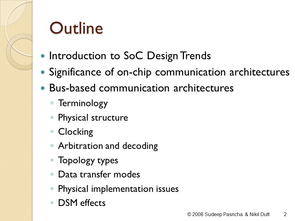 Designer Productivity Gap © 2008 Sudeep Pasricha & Nikil Dutt3 SoC designs today are complex, characterized by more and more IPs being integrated on a single chip, and a shrinking time-to-market
