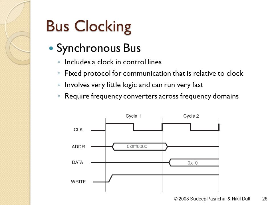 Bus Clocking Synchronous Bus ◦ Includes a clock in control lines ◦ Fixed protocol for communication that is relative to clock ◦ Involves very little logic and can run very fast ◦ Require frequency converters across frequency domains 26© 2008 Sudeep Pasricha & Nikil Dutt