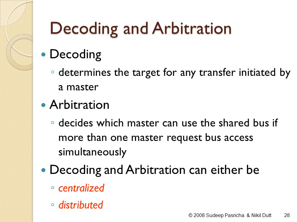 Decoding and Arbitration © 2008 Sudeep Pasricha & Nikil Dutt28 Decoding ◦ determines the target for any transfer initiated by a master Arbitration ◦ decides which master can use the shared bus if more than one master request bus access simultaneously Decoding and Arbitration can either be ◦ centralized ◦ distributed
