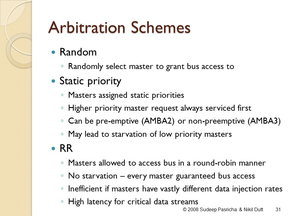 Arbitration Schemes Random ◦ Randomly select master to grant bus access to Static priority ◦ Masters assigned static priorities ◦ Higher priority master request always serviced first ◦ Can be pre-emptive (AMBA2) or non-preemptive (AMBA3) ◦ May lead to starvation of low priority masters RR ◦ Masters allowed to access bus in a round-robin manner ◦ No starvation – every master guaranteed bus access ◦ Inefficient if masters have vastly different data injection rates ◦ High latency for critical data streams 31© 2008 Sudeep Pasricha & Nikil Dutt