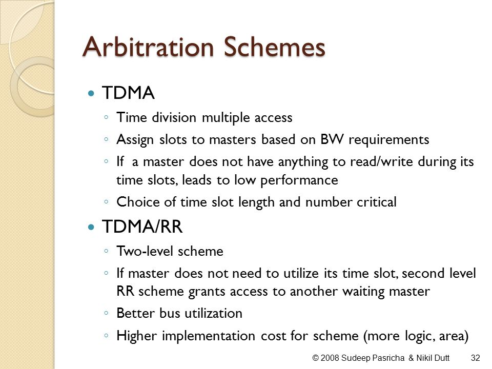 Arbitration Schemes TDMA ◦ Time division multiple access ◦ Assign slots to masters based on BW requirements ◦ If a master does not have anything to read/write during its time slots, leads to low performance ◦ Choice of time slot length and number critical TDMA/RR ◦ Two-level scheme ◦ If master does not need to utilize its time slot, second level RR scheme grants access to another waiting master ◦ Better bus utilization ◦ Higher implementation cost for scheme (more logic, area) 32© 2008 Sudeep Pasricha & Nikil Dutt