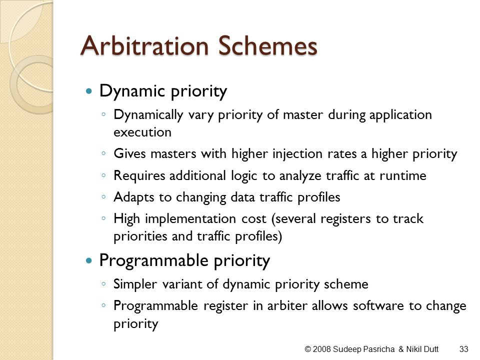 Arbitration Schemes Dynamic priority ◦ Dynamically vary priority of master during application execution ◦ Gives masters with higher injection rates a higher priority ◦ Requires additional logic to analyze traffic at runtime ◦ Adapts to changing data traffic profiles ◦ High implementation cost (several registers to track priorities and traffic profiles) Programmable priority ◦ Simpler variant of dynamic priority scheme ◦ Programmable register in arbiter allows software to change priority 33© 2008 Sudeep Pasricha & Nikil Dutt