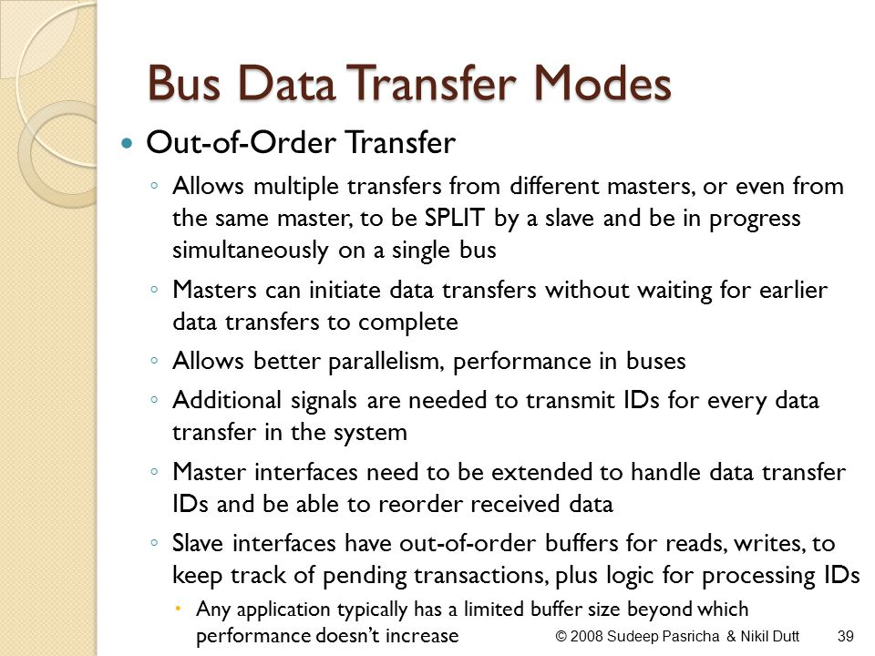 Bus Data Transfer Modes Out-of-Order Transfer ◦ Allows multiple transfers from different masters, or even from the same master, to be SPLIT by a slave and be in progress simultaneously on a single bus ◦ Masters can initiate data transfers without waiting for earlier data transfers to complete ◦ Allows better parallelism, performance in buses ◦ Additional signals are needed to transmit IDs for every data transfer in the system ◦ Master interfaces need to be extended to handle data transfer IDs and be able to reorder received data ◦ Slave interfaces have out-of-order buffers for reads, writes, to keep track of pending transactions, plus logic for processing IDs  Any application typically has a limited buffer size beyond which performance doesn't increase 39© 2008 Sudeep Pasricha & Nikil Dutt