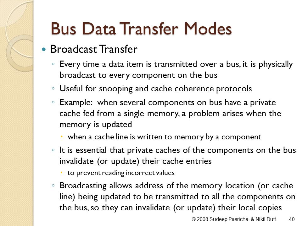 Bus Data Transfer Modes Broadcast Transfer ◦ Every time a data item is transmitted over a bus, it is physically broadcast to every component on the bus ◦ Useful for snooping and cache coherence protocols ◦ Example: when several components on bus have a private cache fed from a single memory, a problem arises when the memory is updated  when a cache line is written to memory by a component ◦ It is essential that private caches of the components on the bus invalidate (or update) their cache entries  to prevent reading incorrect values ◦ Broadcasting allows address of the memory location (or cache line) being updated to be transmitted to all the components on the bus, so they can invalidate (or update) their local copies 40© 2008 Sudeep Pasricha & Nikil Dutt