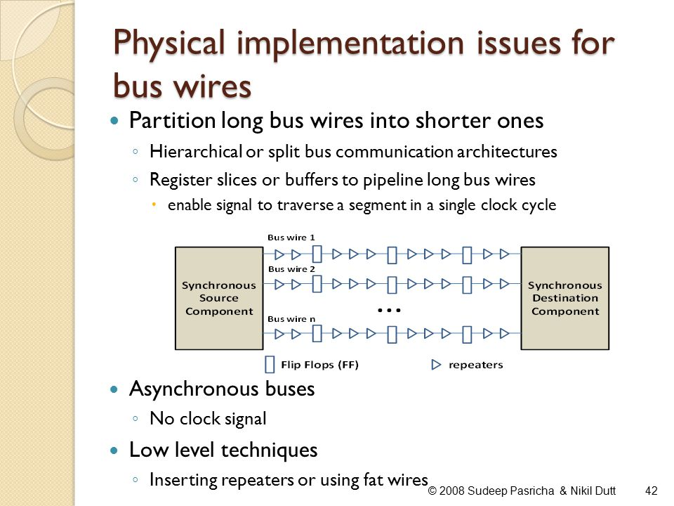 Physical implementation issues for bus wires Partition long bus wires into shorter ones ◦ Hierarchical or split bus communication architectures ◦ Register slices or buffers to pipeline long bus wires  enable signal to traverse a segment in a single clock cycle Asynchronous buses ◦ No clock signal Low level techniques ◦ Inserting repeaters or using fat wires 42© 2008 Sudeep Pasricha & Nikil Dutt