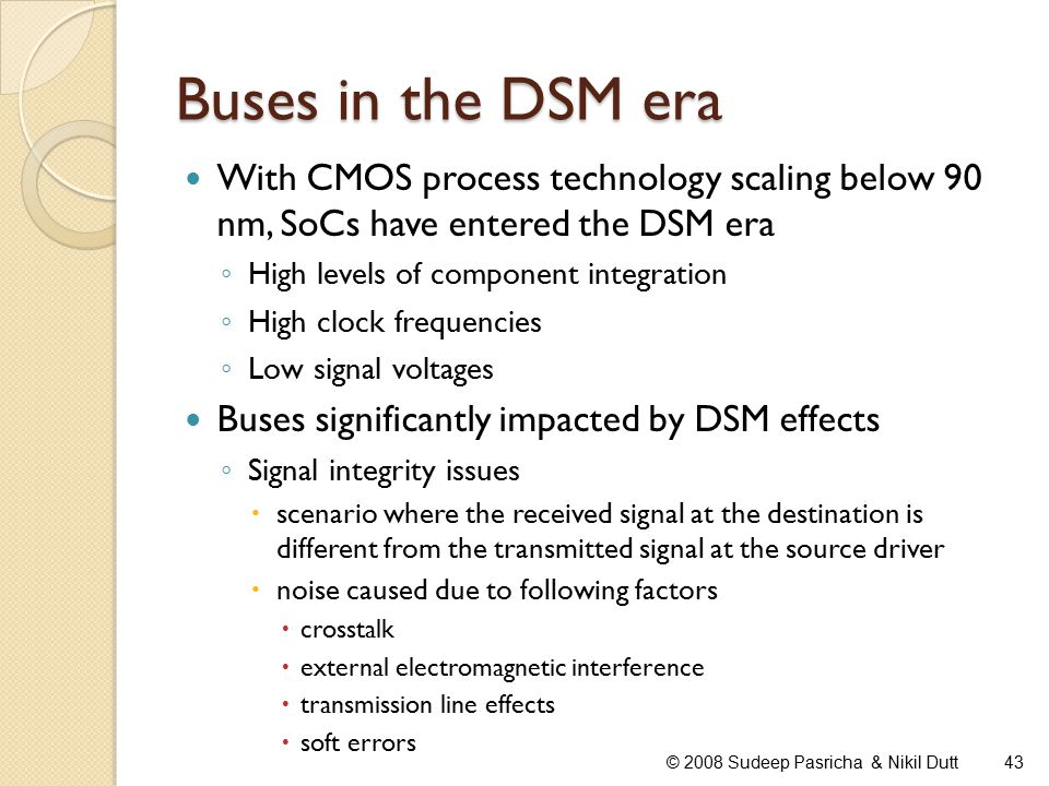 Buses in the DSM era With CMOS process technology scaling below 90 nm, SoCs have entered the DSM era ◦ High levels of component integration ◦ High clock frequencies ◦ Low signal voltages Buses significantly impacted by DSM effects ◦ Signal integrity issues  scenario where the received signal at the destination is different from the transmitted signal at the source driver  noise caused due to following factors  crosstalk  external electromagnetic interference  transmission line effects  soft errors 43© 2008 Sudeep Pasricha & Nikil Dutt