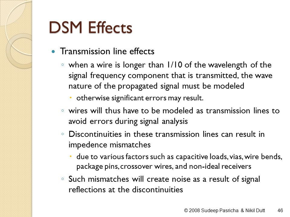 DSM Effects Transmission line effects ◦ when a wire is longer than 1/10 of the wavelength of the signal frequency component that is transmitted, the wave nature of the propagated signal must be modeled  otherwise significant errors may result.
