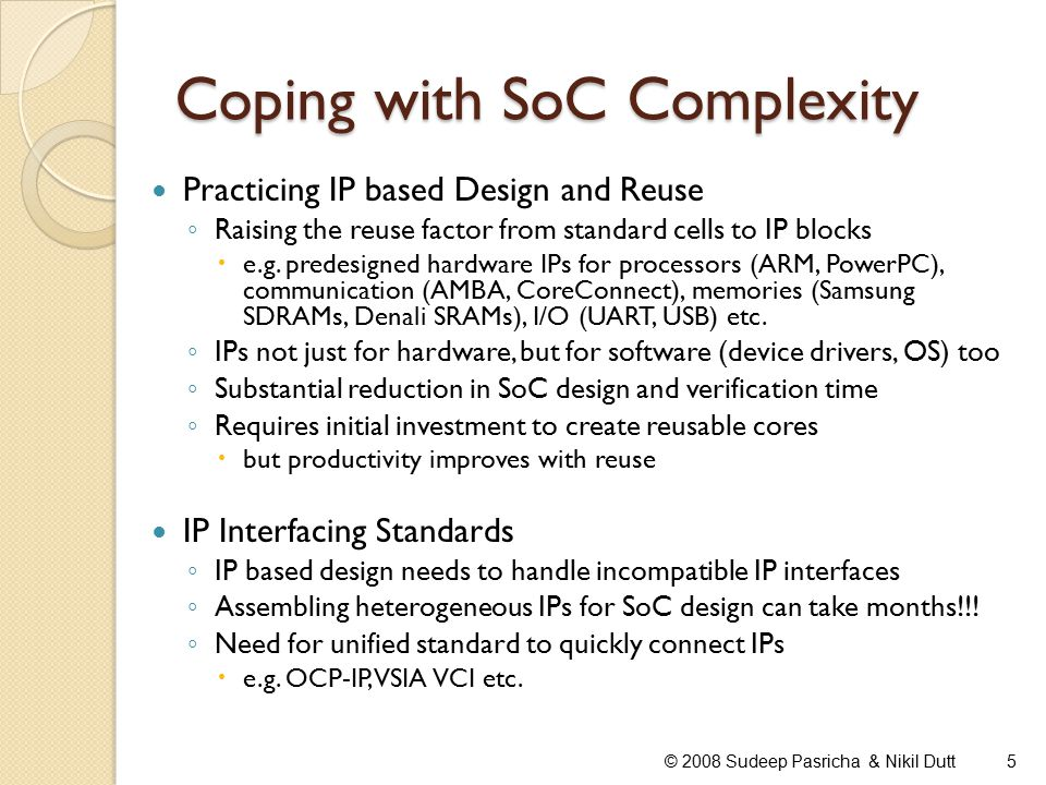 Coping with SoC Complexity © 2008 Sudeep Pasricha & Nikil Dutt5 Practicing IP based Design and Reuse ◦ Raising the reuse factor from standard cells to IP blocks  e.g.