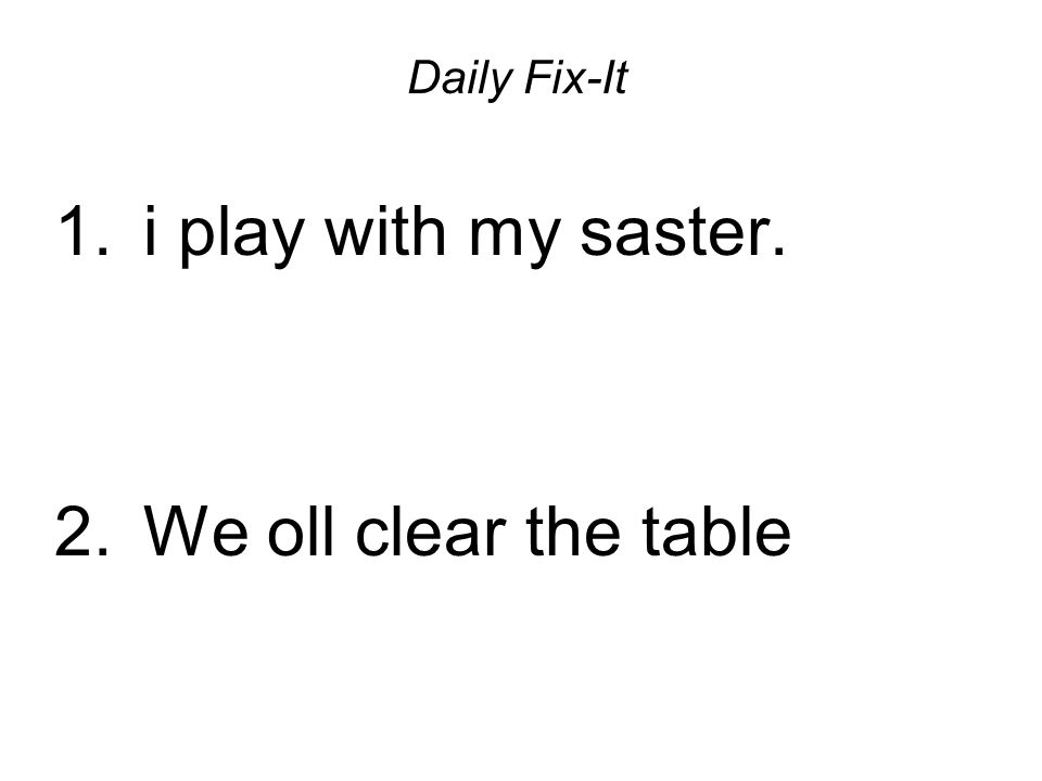 Daily Fix-It 1. i play with my saster. 2. We oll clear the table
