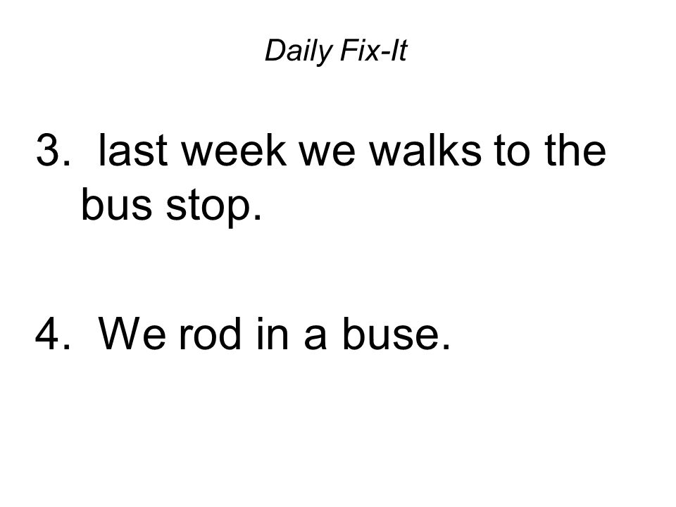 Daily Fix-It 3. last week we walks to the bus stop. 4. We rod in a buse.