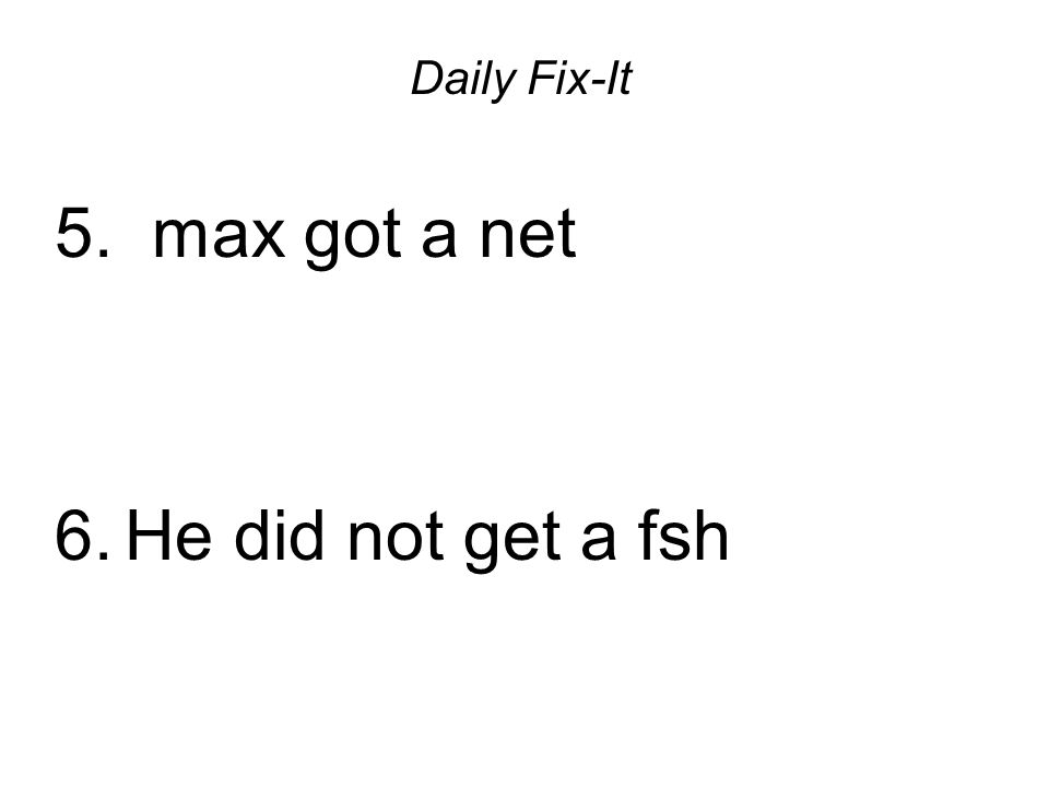 Daily Fix-It 5. max got a net 6.He did not get a fsh