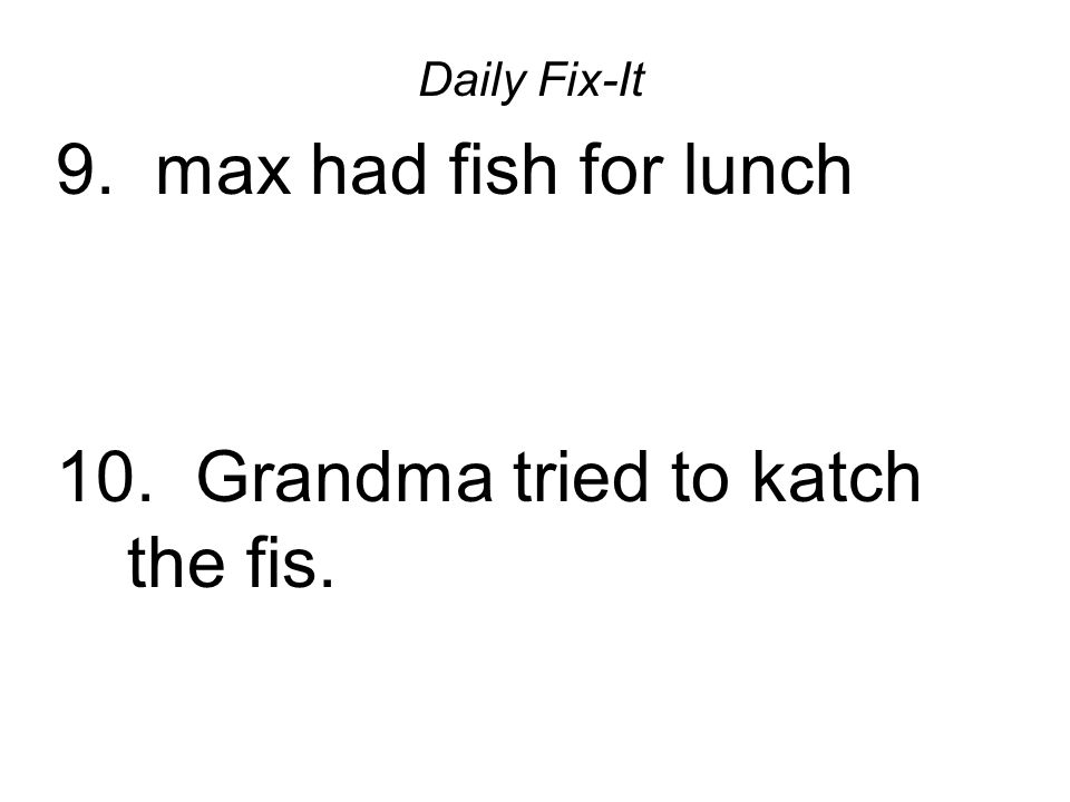 Daily Fix-It 9. max had fish for lunch 10. Grandma tried to katch the fis.