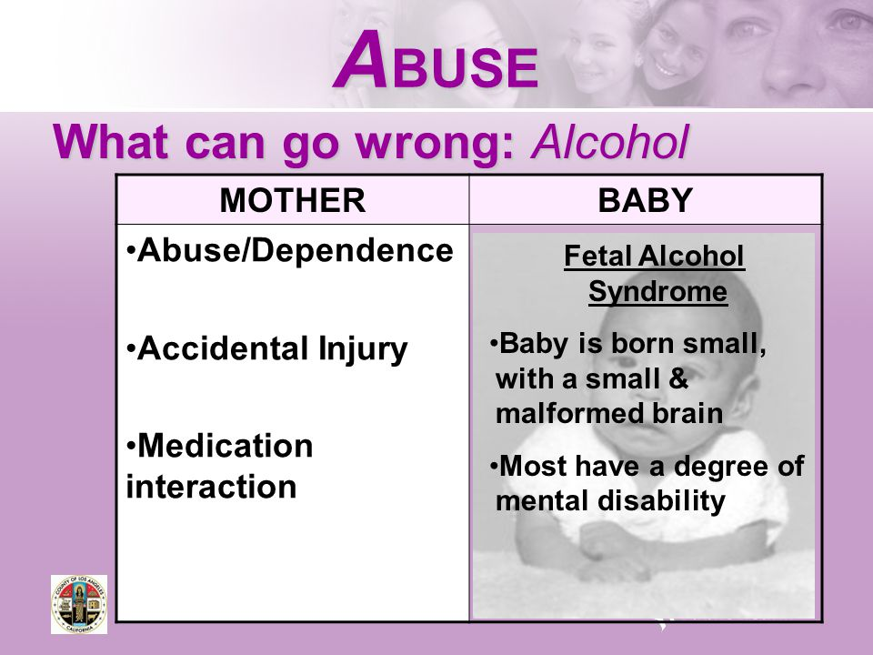 A BUSE What can go wrong: Alcohol MOTHERBABY Abuse/Dependence Accidental Injury Medication interaction Fetal Alcohol Syndrome Baby is born small, with a small & malformed brain Most have a degree of mental disability
