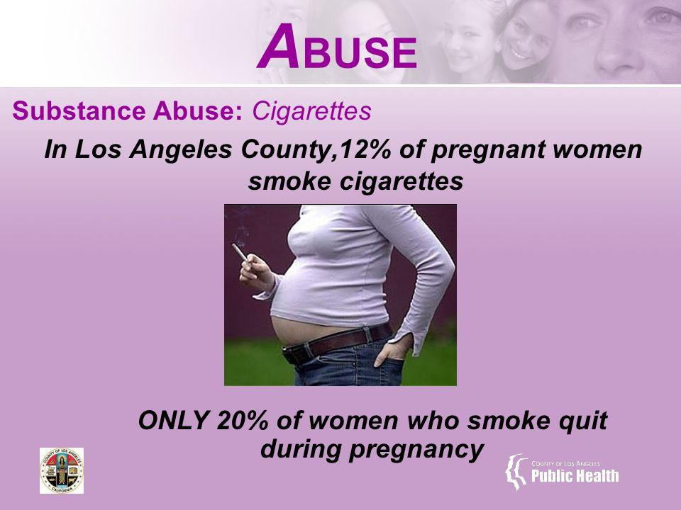 A BUSE Substance Abuse: Cigarettes In Los Angeles County,12% of pregnant women smoke cigarettes ONLY 20% of women who smoke quit during pregnancy
