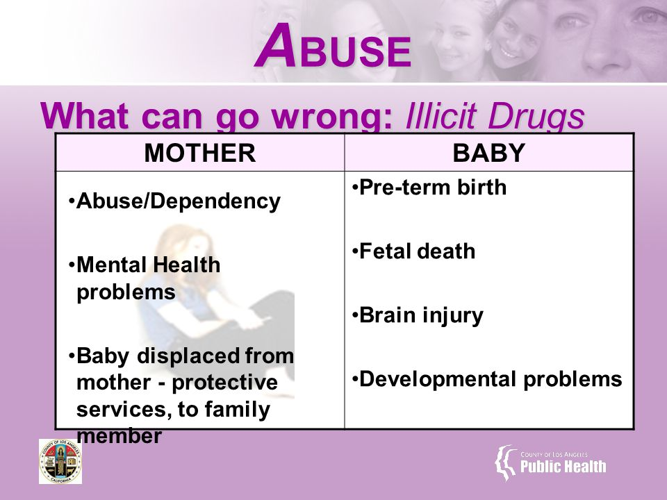 What can go wrong: Illicit Drugs A BUSE MOTHERBABY Pre-term birth Fetal death Brain injury Developmental problems Abuse/Dependency Mental Health problems Baby displaced from mother - protective services, to family member