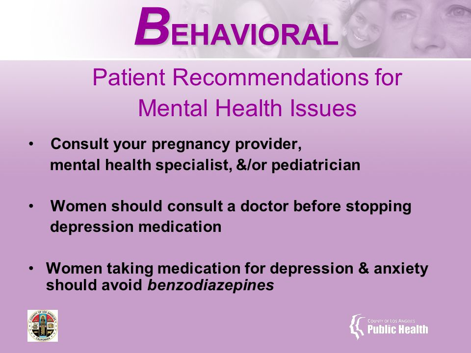 B EHAVIORAL Patient Recommendations for Mental Health Issues Consult your pregnancy provider, mental health specialist, &/or pediatrician Women should consult a doctor before stopping depression medication Women taking medication for depression & anxiety should avoid benzodiazepines