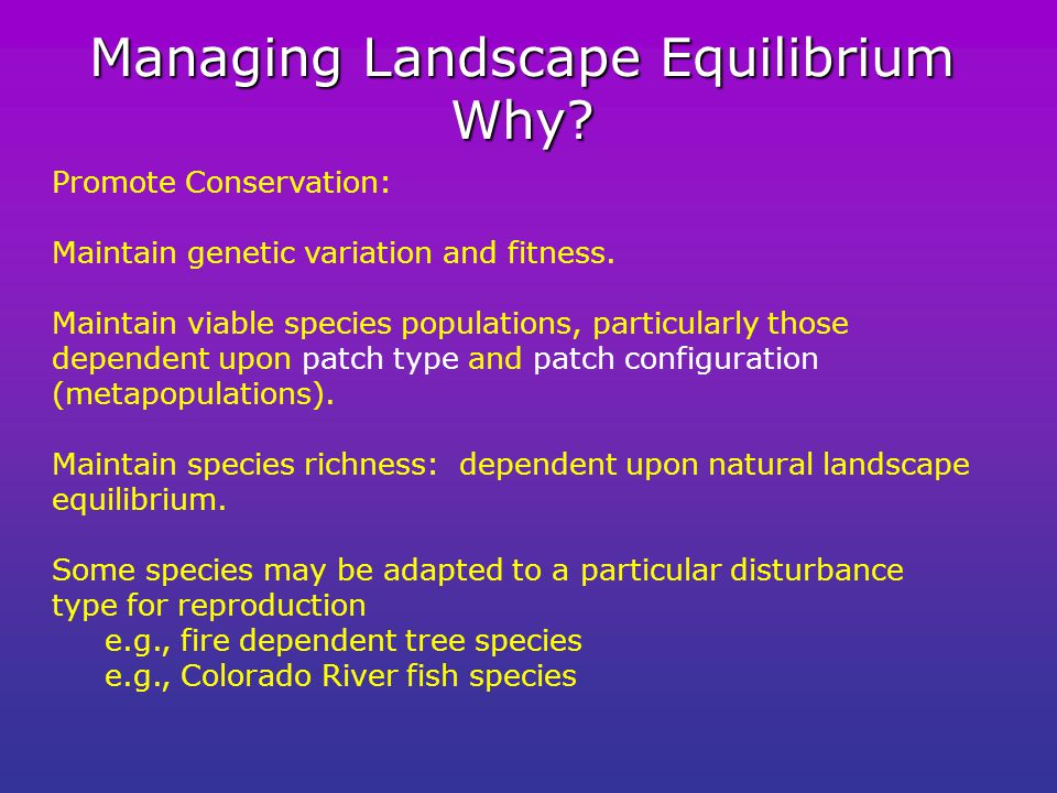 Managing Landscape Equilibrium Why.Promote Conservation: Maintain genetic variation and fitness.