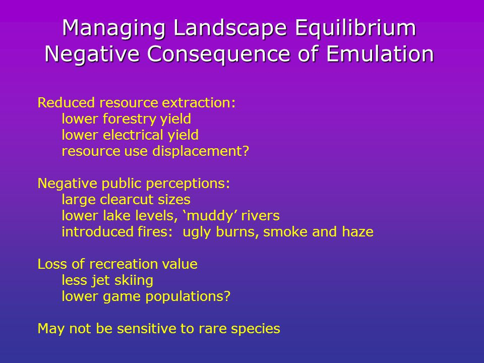 Managing Landscape Equilibrium Negative Consequence of Emulation Reduced resource extraction: lower forestry yield lower electrical yield resource use displacement.