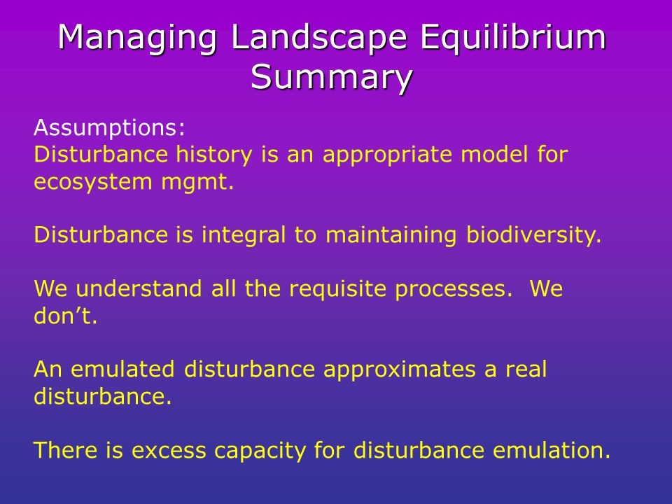 Managing Landscape Equilibrium Summary Assumptions: Disturbance history is an appropriate model for ecosystem mgmt.