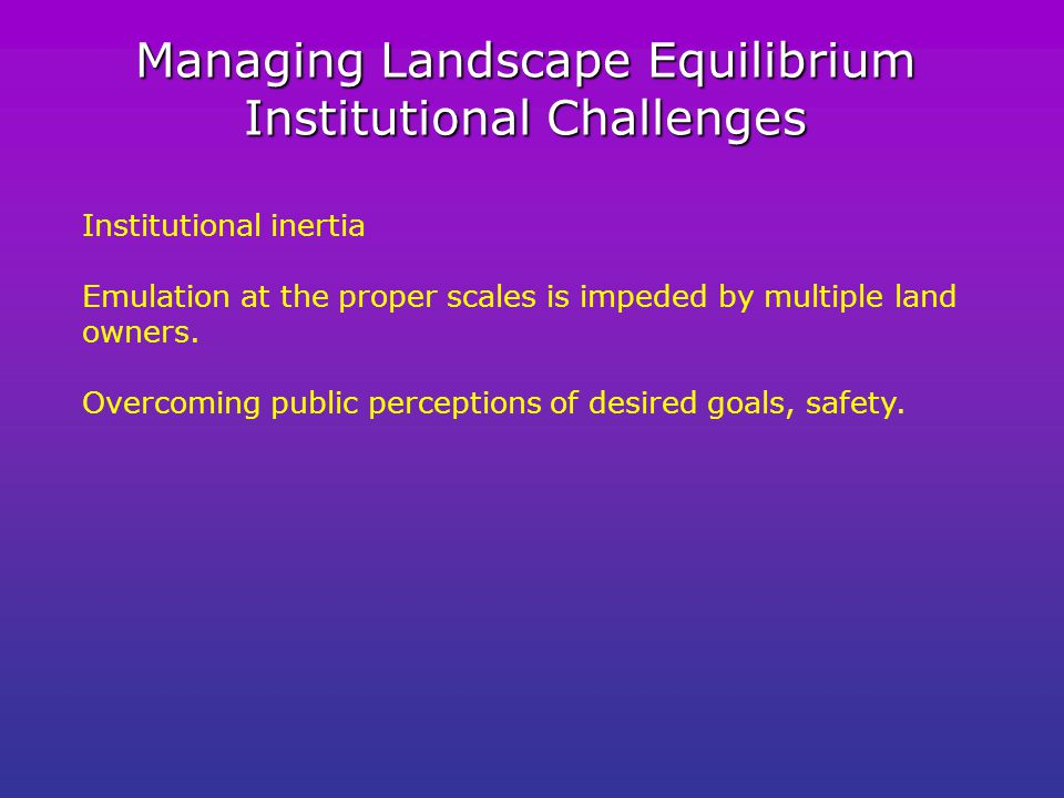 Managing Landscape Equilibrium Institutional Challenges Institutional inertia Emulation at the proper scales is impeded by multiple land owners.