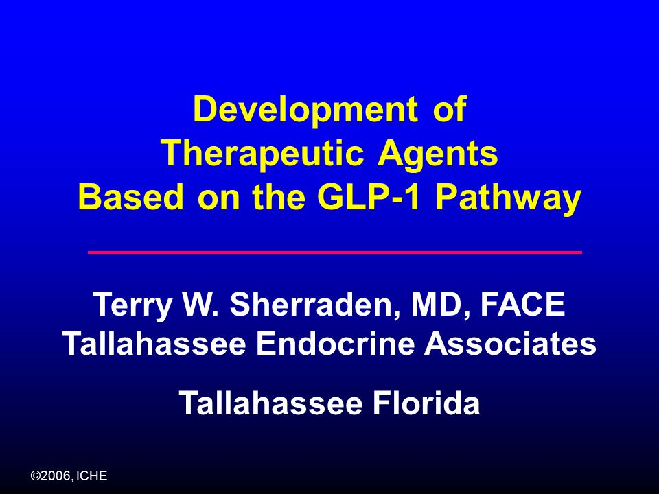 ©2006, ICHE Development of Therapeutic Agents Based on the GLP-1 Pathway Terry W.