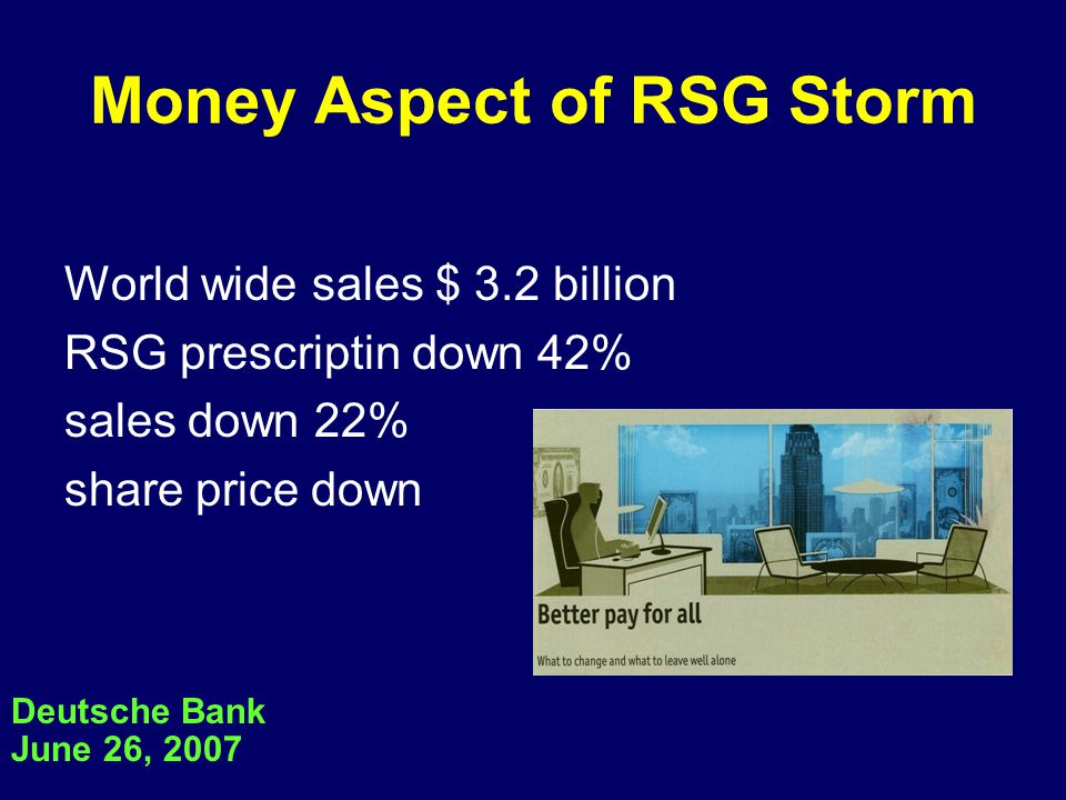 Money Aspect of RSG Storm World wide sales $ 3.2 billion RSG prescriptin down 42% sales down 22% share price down Deutsche Bank June 26, 2007