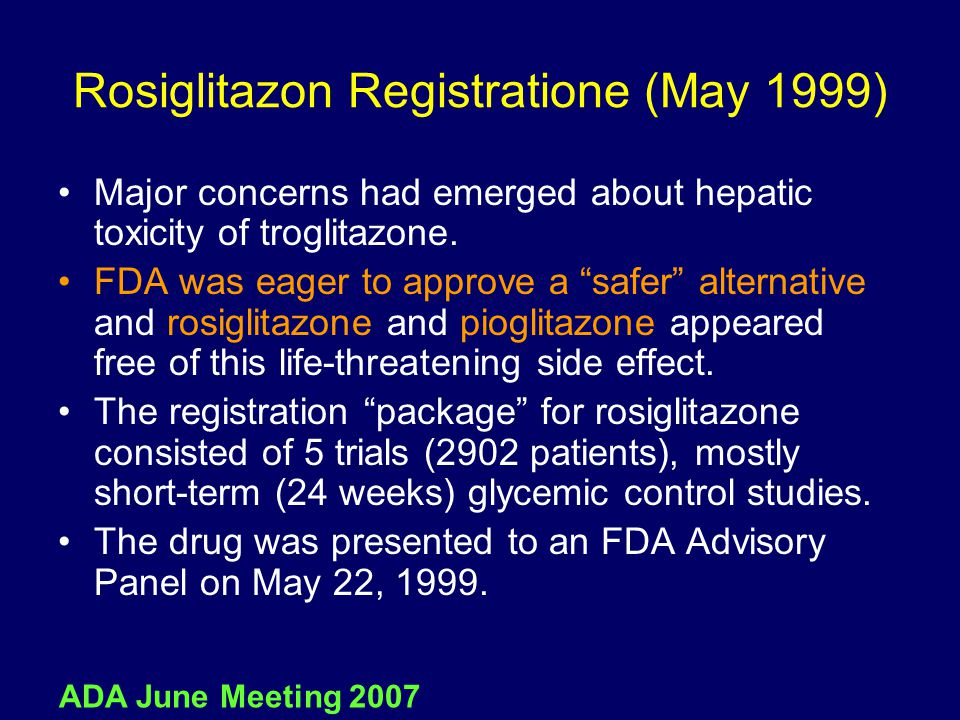 "Rosiglitazon Registratione (May 1999) Major concerns had emerged about hepatic toxicity of troglitazone. FDA was eager to approve a ""safer"" alternativ"