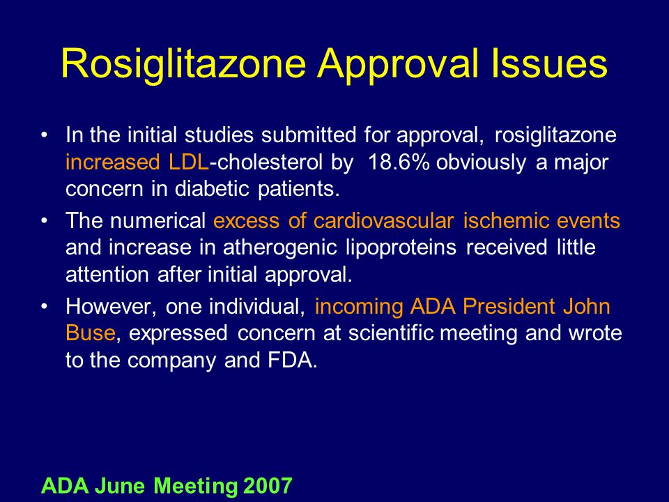 Rosiglitazone Approval Issues In the initial studies submitted for approval, rosiglitazone increased LDL-cholesterol by 18.6% obviously a major concer