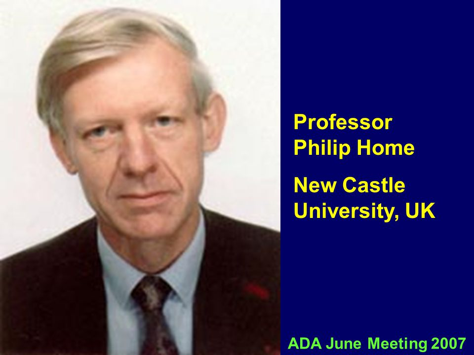 Professor Philip Home New Castle University, UK ADA June Meeting 2007
