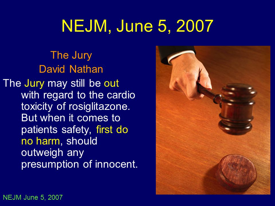 NEJM, June 5, 2007 The Jury David Nathan The Jury may still be out with regard to the cardio toxicity of rosiglitazone. But when it comes to patients