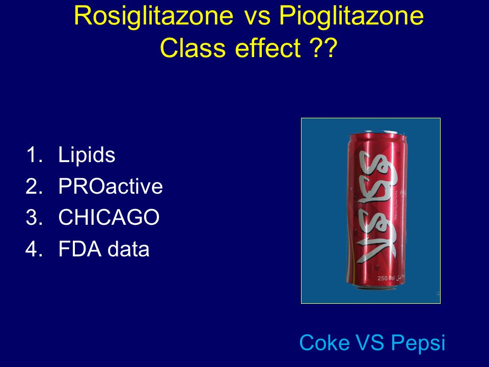 Rosiglitazone vs Pioglitazone Class effect ?? 1.Lipids 2.PROactive 3.CHICAGO 4.FDA data Coke VS Pepsi