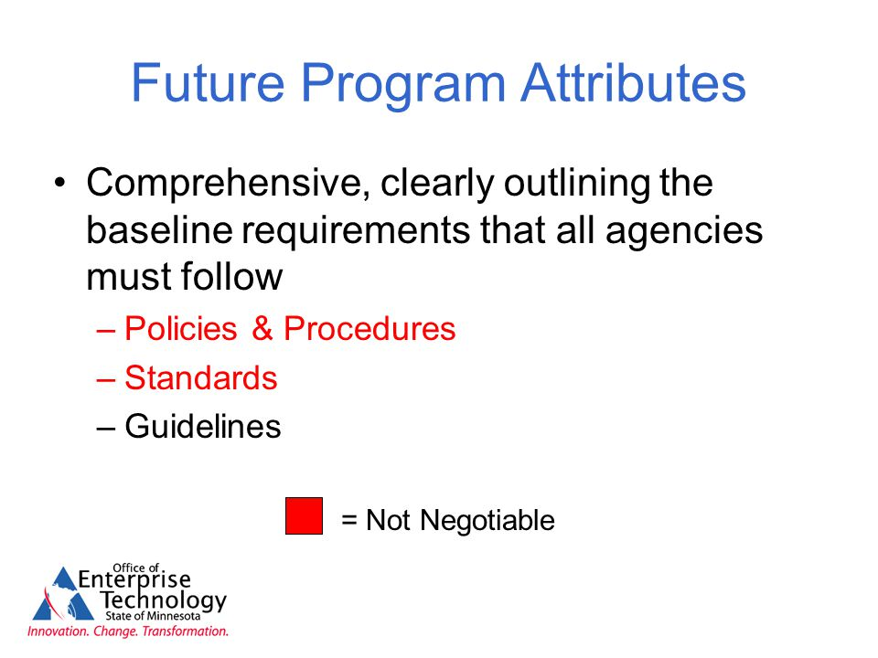 Future Program Attributes Comprehensive, clearly outlining the baseline requirements that all agencies must follow –Policies & Procedures –Standards –Guidelines = Not Negotiable