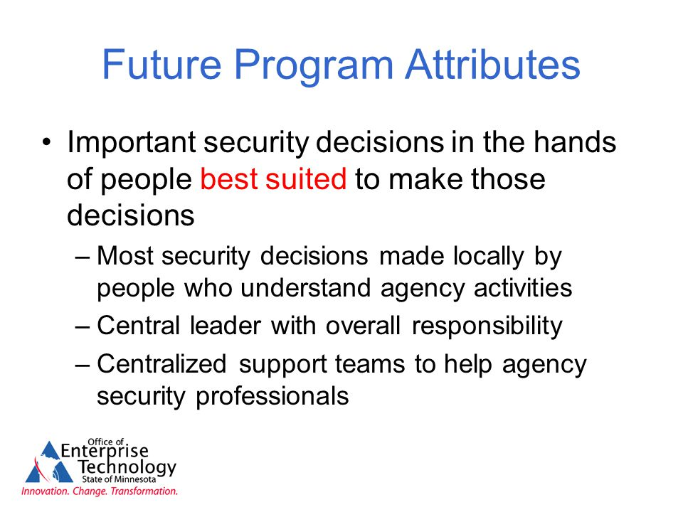 Future Program Attributes Important security decisions in the hands of people best suited to make those decisions –Most security decisions made locally by people who understand agency activities –Central leader with overall responsibility –Centralized support teams to help agency security professionals