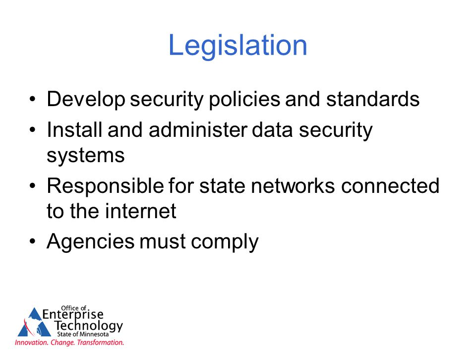 Legislation Develop security policies and standards Install and administer data security systems Responsible for state networks connected to the internet Agencies must comply
